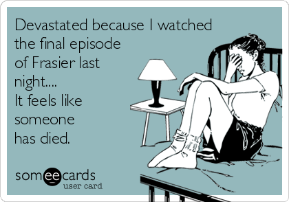Devastated because I watched the final episode  of Frasier last night.... It feels like someone has died.