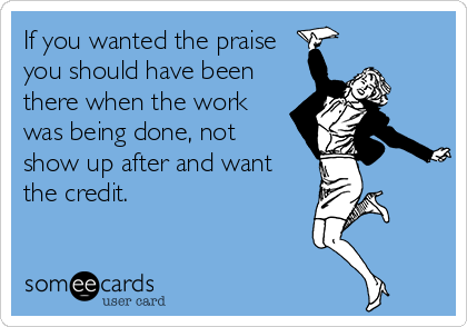 If you wanted the praise you should have been there when the work was being done, not show up after and want the credit.