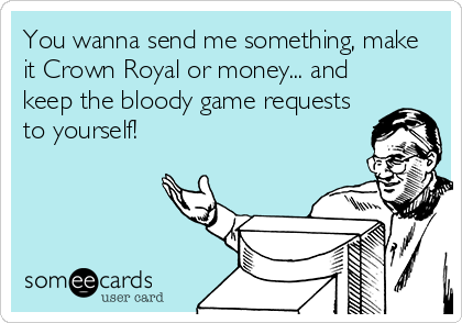 You wanna send me something, make it Crown Royal or money... and keep the bloody game requests to yourself!