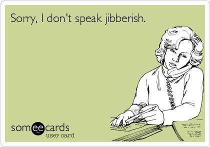 Sorry, I don't speak jibberish.