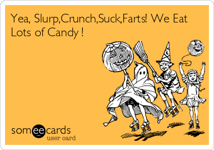 Yea, Slurp,Crunch,Suck,Farts! We Eat Lots of Candy !