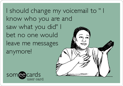 "I should change my voicemail to "" I know who you are and saw what you did"" I bet no one would leave me messages anymore!"