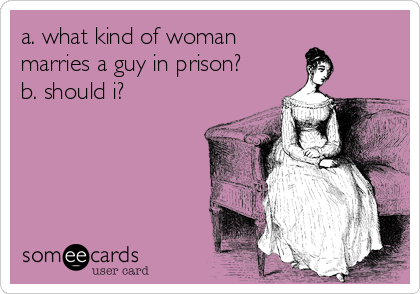 a. what kind of woman marries a guy in prison?   b. should i?