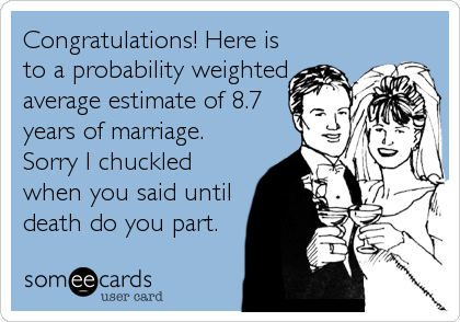 Congratulations! Here is to a probability weighted average estimate of 8.7 years of marriage.  Sorry I chuckled when you said until death do you part.