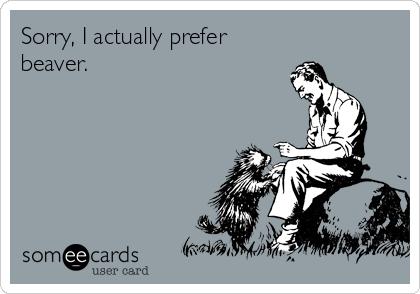 Sorry, I actually prefer beaver.