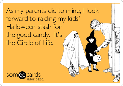 As my parents did to mine, I look forward to raiding my kids' Halloween stash for the good candy.  It's the Circle of Life.