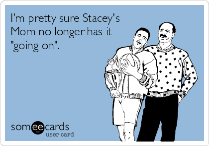 "I'm pretty sure Stacey's Mom no longer has it ""going on""."