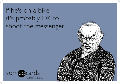 If he's on a bike, it's probably OK to shoot the messenger.