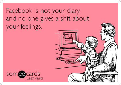 Facebook is not your diary  and no one gives a shit about your feelings.