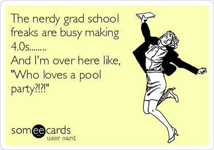"The nerdy grad school freaks are busy making 4.0s........ And I'm over here like, ""Who loves a pool party?!?!"""