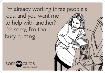 I'm already working three people's jobs, and you want me to help with another? I'm sorry, I'm too busy quitting.