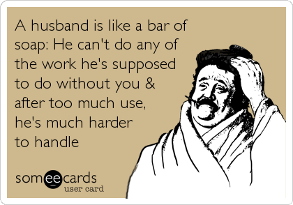 A husband is like a bar of soap: He can't do any of the work he's supposed to do without you & after too much use, he's much harder<br%2