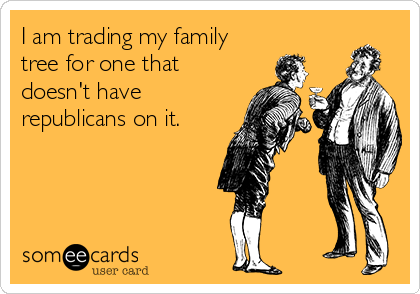 I am trading my family tree for one that doesn't have republicans on it.