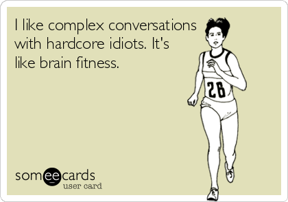 I like complex conversations with hardcore idiots. It's like brain fitness.
