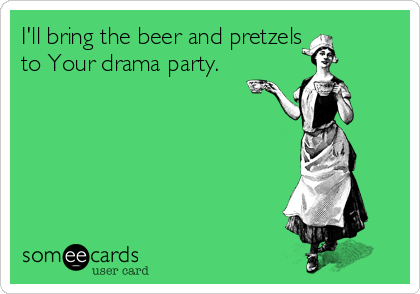 I'll bring the beer and pretzels to Your drama party.