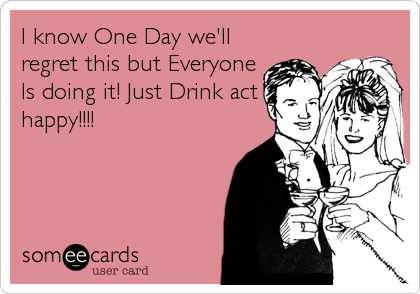I know One Day we'll regret this but Everyone  Is doing it! Just Drink act happy!!!!