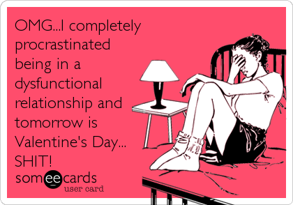 OMG...I completely procrastinated being in a dysfunctional relationship and tomorrow is Valentine's Day... SHIT!