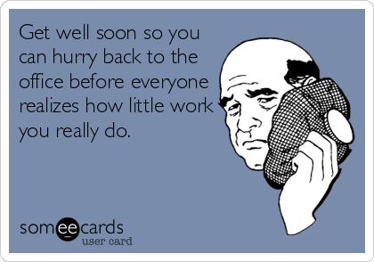 Get well soon so you can hurry back to the office before everyone realizes how little work you really do.