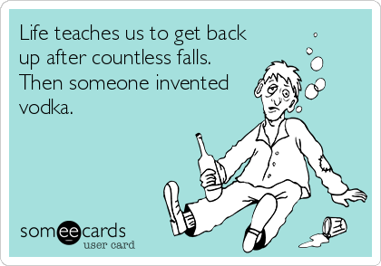 Life teaches us to get back up after countless falls. Then someone invented vodka.