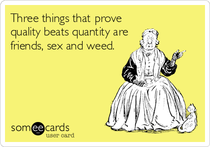 Three things that prove quality beats quantity are  friends, sex and weed.