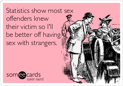 Statistics show most sex offenders knew their victim so I'll be better off having sex with strangers.