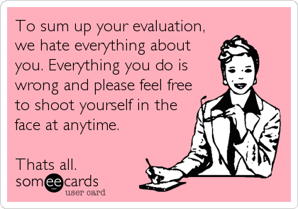 To sum up your evaluation, we hate everything about you. Everything you do is wrong and please feel free to shoot yourself in the face at anytime.