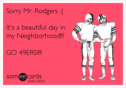 Sorry Mr. Rodgers :(  It's a beautiful day in my Neighborhood!!!  GO 49ERS!!!!