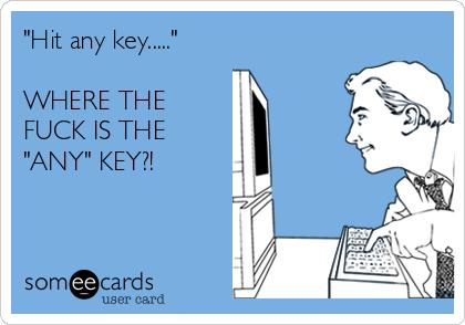 """""""Hit any key.....""""  WHERE THE FUCK IS THE """"ANY"""" KEY?!"""