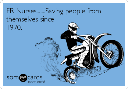 ER Nurses.......Saving people from themselves since 1970.