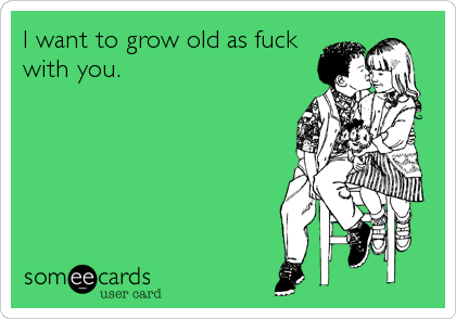 I want to grow old as fuck with you.