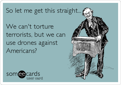So let me get this straight...  We can't torture terrorists, but we can use drones against Americans?