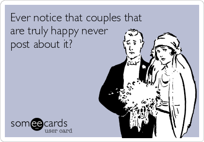 Ever notice that couples that are truly happy never post about it?