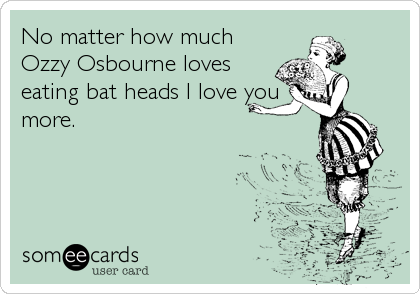 No matter how much Ozzy Osbourne loves eating bat heads I love you more.