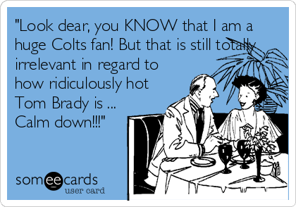 """""""Look dear, you KNOW that I am a huge Colts fan! But that is still totally irrelevant in regard to how ridiculously hot Tom Brady is ... Calm down!!!"""""""