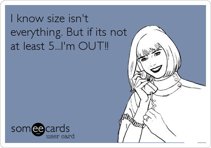 I know size isn't everything. But if its not at least 5...I'm OUT!!