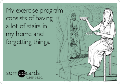 My exercise program consists of having a lot of stairs in my home and forgetting things.