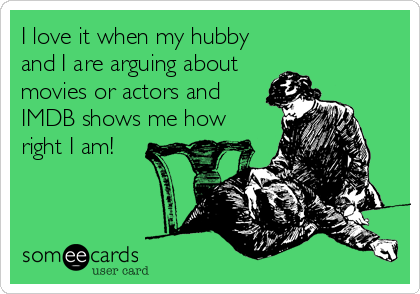 I love it when my hubby and I are arguing about movies or actors and IMDB shows me how right I am!