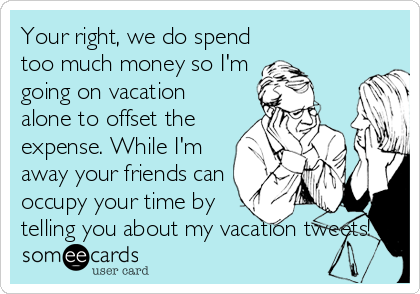 Your right, we do spend too much money so I'm going on vacation alone to offset the expense. While I'm away your friends can occupy your time by telling you about my vacation tweets!