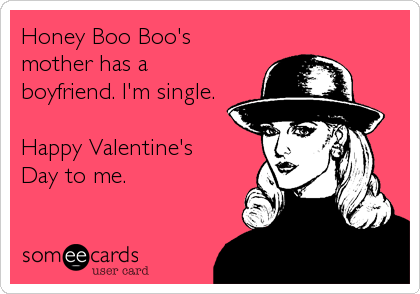 Honey Boo Boo's mother has a boyfriend. I'm single.  Happy Valentine's Day to me.