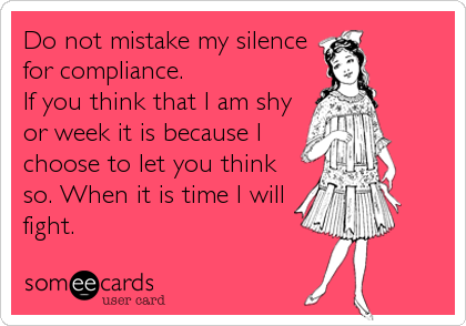 Do not mistake my silence for compliance.  If you think that I am shy or week it is because I choose to let you think so. When it is time I will fight.