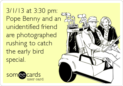 3/1/13 at 3:30 pm: Pope Benny and an unidentified friend are photographed rushing to catch the early bird special.