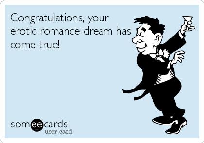 Congratulations, your erotic romance dream has come true!