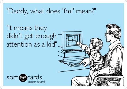 """Daddy, what does 'fml' mean?""  ""It means they didn't get enough attention as a kid"""