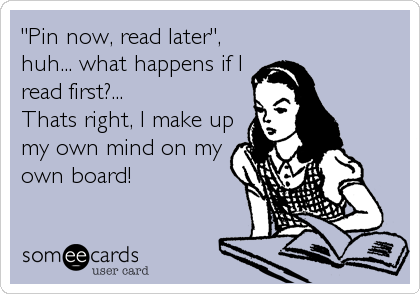 """Pin now, read later"", huh... what happens if I read first?... Thats right, I make up my own mind on my own board!"