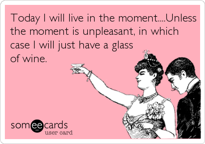 Today I will live in the moment....Unless the moment is unpleasant, in which case I will just have a glass of wine.