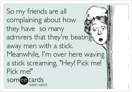 """So my friends are all complaining about how they have  so many admirers that they're beating away men with a stick. Meanwhile, I'm over here waving a stick screaming, """"Hey! Pick me! Pick me!"""""""