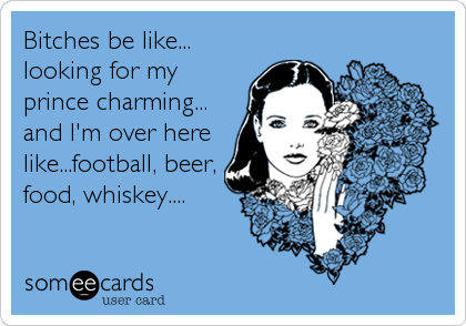 Bitches be like... looking for my prince charming... and I'm over here like...football, beer, food, whiskey....