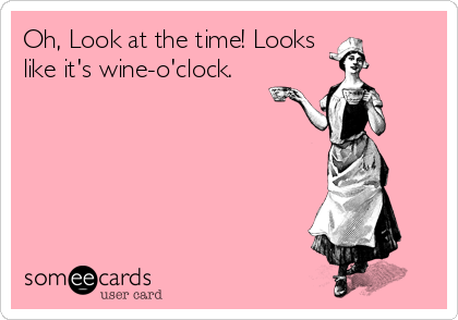 Oh, Look at the time! Looks  like it's wine-o'clock.