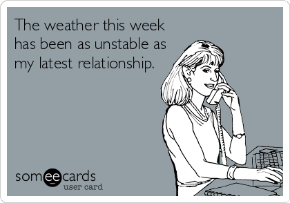 The weather this week has been as unstable as my latest relationship.