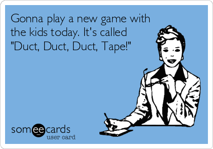 "Gonna play a new game with the kids today. It's called ""Duct, Duct, Duct, Tape!"""